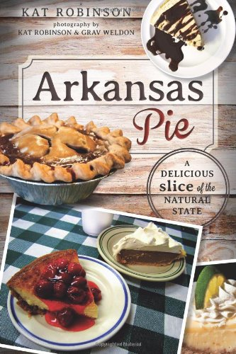 Arkansas Pie:: A Delicious Slice of The Natural State (American Palate) by Kat Robinson