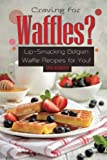 Craving for Waffles?: Lip-Smacking Belgian Waffle Recipes for You! by April Blomgren