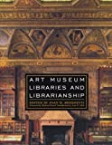Art Museum Libraries and Librarianship, Joan M. Benedetti, 0810859211