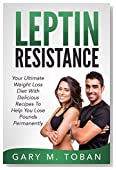 Leptin Resistance: Your Ultimate Weight Loss Diet With Delicious Recipes To Help You Lose Pounds Permanently