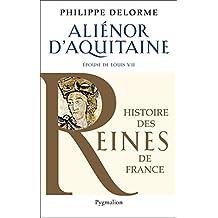 Alienor d'Aquitaine: Epouse de louis VII, mère de Richard Cœur de Lion (Histoire des Reines de France) (French Edition)