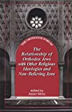 The Relationship of Orthodox Jews with Other Religious Ideologies and Non-Believing Jews, Adam Mintz, 1602801401