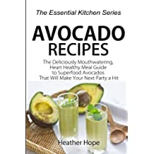 Avocado Recipes: Guide The Deliciously Mouthwatering, Heart Healthy Meal Guide to Superfood Avocados That Will Make Your Next Party a Hit (The Essential Kitchen Series) (Volume 67)