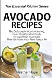 Avocado Recipes: Guide The Deliciously Mouthwatering, Heart Healthy Meal...