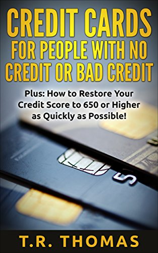 Credit Cards For People with No Credit or Bad Credit Plus: How to Restore Your Credit Score to 650 or Higher as Quickly as Possible!