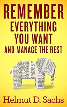 Remember Everything You Want and Manage the Rest: Improve Your Memory and Learning, Organize Your Brain, and Effectively Manage Your Knowledge by [Sachs, Helmut]
