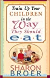 Train up Your Children in the Way They Should Eat, Sharon Broer, 0884196631