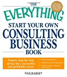 img - for The Everything Start Your Own Consulting Business Book: Expert, step-by-step advice for a successful and profitable career book / textbook / text book