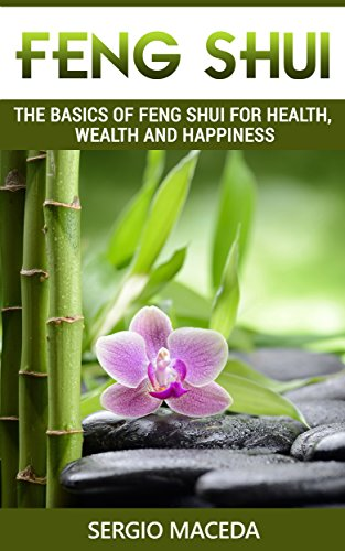 Feng Shui: The Basics of Feng Shui for Health, Wealth and Happiness (Prosperity, Wellness, Feng Shui Colors, Bagua Map)