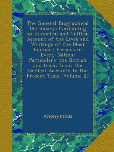 Download The General Biographical Dictionary: Containing an Historical and Critical Account of the Lives and Writings of the Most Eminent Persons in Every ... Accounts to the Present Time, Volume 22 pdf epub