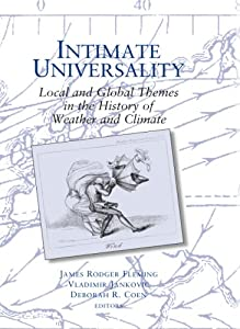 Intimate Universality: Local and Global Themes in the History of Weather and Climate (Science-history Studies on Atmospheres)