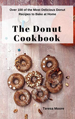 (The Donut Cookbook:  Over 100 of the Most Delicious Donut Recipes to Bake at Home (Natural Food Book 18))