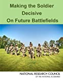 Making the Soldier Decisive on Future Battlefields, Committee on Making the Soldier Decisive on Future Battlefields, Board on Army Science and Technology, Division on Engineering and Physical Sciences, National Research Council, 0309284538