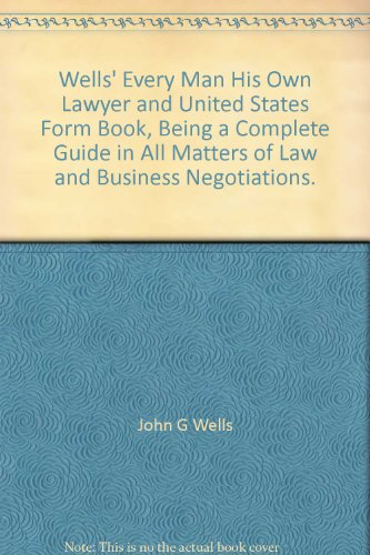 Wells' Every Man His Own Lawyer and United States Form Book, Being a Complete Guide in All Matters of Law and Business Negotiations.