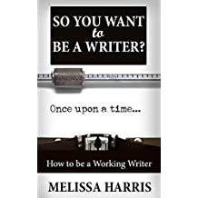 So You Want To Be A Writer?: Make Money From Your Writing! (how to write a book Book 1)
