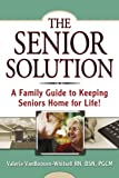 The Senior Solution: A Family Guide to Keeping Seniors Home For Life!