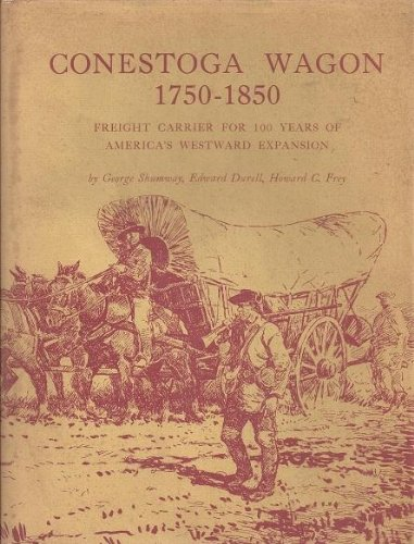 Conestoga Wagon 1750-1850: Freight Carrier for 100 Years of America's Westward Expansion
