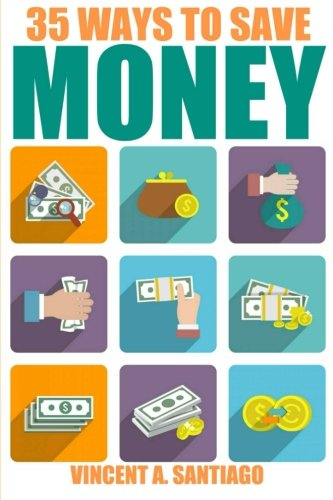 35 Ways To Save Money: 35 Quick and Easy Money Saving Tips to Give You A Larger Bank Account & Freedom to Buy What You Truly Desire