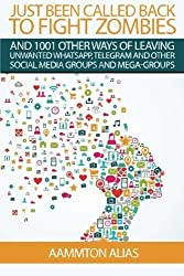 Just Been Called Back To Fight Zombies: 1001 Other Ways Of Leaving Unwanted WhatsApp, Telegram And Other Social Media Groups And Mega-Groups (What The Frack) (Volume 1) by Aammton Alias (2015-04-01)