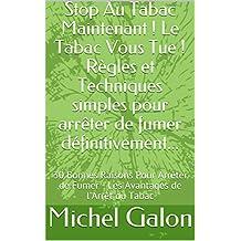 Stop Au Tabac Maintenant ! Le Tabac Vous Tue ! Règles et Techniques simples pour arrêter de fumer définitivement...: 30 Bonnes Raisons Pour Arrêter de ... de l'Arrêt du Tabac (French Edition)