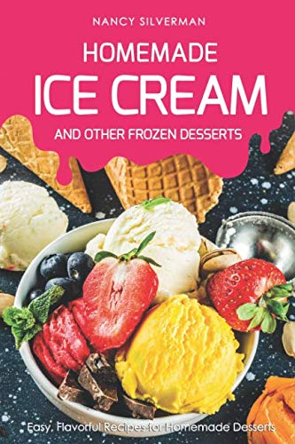 Homemade Ice Cream and Other Frozen Desserts: Easy, Flavorful Recipes for Homemade Desserts by Nancy Silverman