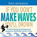 If You Don't Make Waves You'll Drown: 10 Hard-Charging Strategies for Leading in Politically Correct Times Audiobook by Dave Anderson Narrated by Dave Anderson