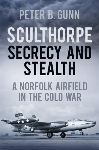 Sculthorpe Secrecy and Stealth: Norfolk Airfield in the Cold