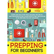 Prepping For Beginner's: Learn And Discover These Amazing Tips,Tricks, And Strategies In This Collection To Prep This Season To Be Prepared For Any Situation