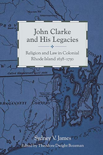John Clarke and His Legacies: Religion and Law in Colonial Rhode Island, 1638-1750