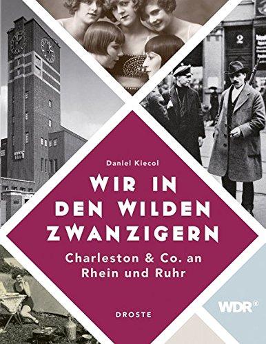 Wir in den wilden Zwanzigern: Charleston & Co. an Rhein und Ruhr Gebundenes Buch – 15. August 2016 Daniel Kiecol Droste Verlag 3770015967 1920 bis 1929 n. Chr.