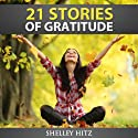 21 Stories of Gratitude: The Power of Living Life with a Grateful Heart: A Life of Gratitude Audiobook by Shelley Hitz Narrated by Susanna Levitt