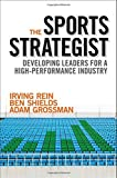 The Sports Strategist: Developing Leaders for a High-Performance Industry by Rein, Irving, Shields, Ben, Grossman, Adam 1st edition (2014) Hardcover