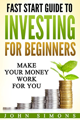 Download for free Fast Start Guide To Investing For Beginners: Make Your Money Work For You