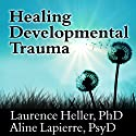 Healing Developmental Trauma: How Early Trauma Affects Self-Regulation, Self-Image, and the Capacity for Relationship Audiobook by Aline Lapierre, Laurence Heller Narrated by Tom Perkins