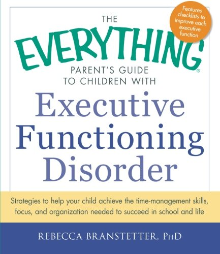 The Everything Parent's Guide to Children with Executive Functioning Disorder: Strategies to help your child achieve the time-management skills, ... needed to succeed in school and life