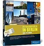 Fotografieren in Berlin und Potsdam: Der neue Reiseführer für Hobbyfotografen – Vom Brandenburger Tor bis Sanssouci – mit Detailkarten und zahlreichen Tipps