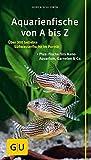 Aquarienfische von A bis Z: Über 300 beliebte Süßwasserfische im Porträt. Plus: Fische fürs Nano-Aquarium, Garnelen & Co. (GU Der große Kompass)