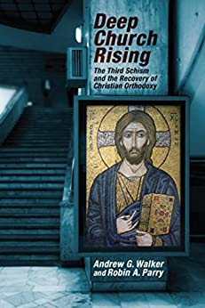 Deep Church Rising: The Third Schism and the Recovery of Christian Orthodoxy by [Walker, Andrew G., Parry, Robin A.]