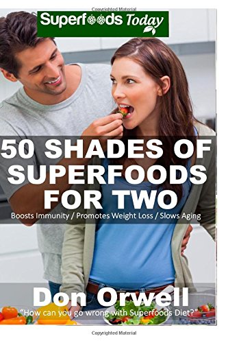 Download 50 Shades of Superfoods For Two: Over 130 Quick & Easy, Gluten Free, Low Cholesterol, Low Fat, Whole Foods Recipes, Cooking for Two Healthy, ... (Fifty Shades of Superfoods) (Volume 3) PDF