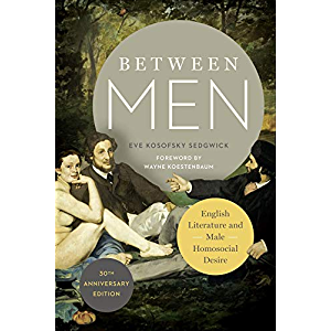 Between Men: English Literature and Male Homosocial Desire (Gender and Culture Series)