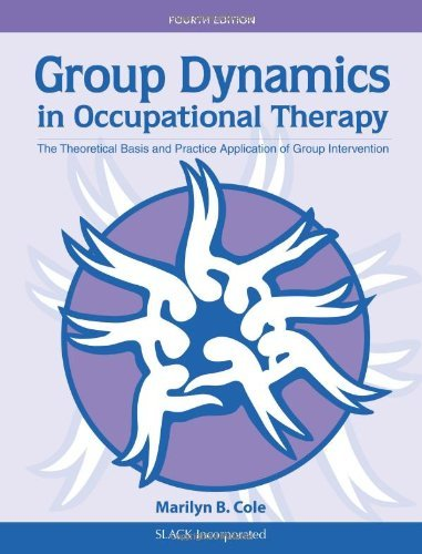 Group Dynamics in Occupational Therapy: The Theoretical Basis and Practice Application of Group Intervention by Marilyn B. Cole MS OTR/L FAOTA (2011-09-15)