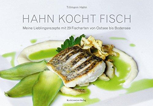 Hahn kocht Fisch: Meine Lieblingsrezepte mit 29 Fischarten von Ostsee bis Bodensee