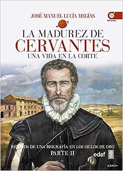 La Madurez De Cervantes: Una Vida En La Corte por José Manuel Lucía Megías epub