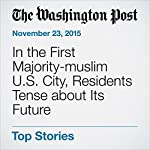 In the First Majority-muslim U.S. City, Residents Tense about Its Future | Sarah Pulliam Bailey