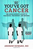 So You've Got Cancer: The Super Patient's Guide to Diagnosis, Treatment, and Beyond