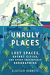 Unruly Places: Lost Spaces, Secret Cities, and Other Inscrutable Geographies by Alastair Bonnett (2014-07-08)