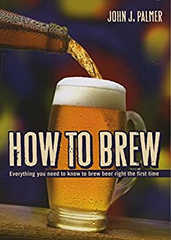 How to Brew: Everything you need to know to brew beer right the first time by [Palmer, John J.]