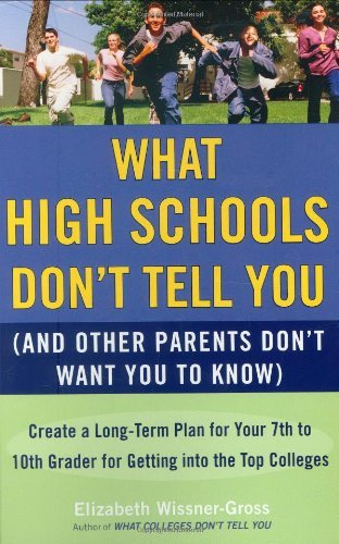 By Elizabeth Wissner-Gross - What High Schools Don't Tell You (And Other Parents Don't Want You toKnow): Create a Long-Term Plan for Your 7th to 10th Grader for Getting into the Top Colleges (Reprint) (5/25/08)
