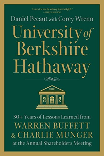 University of Berkshire Hathaway: 30 Years of Lessons Learned from Warren Buffett & Charlie Munger at the Annual Shareholders Meeting by Daniel Pecaut