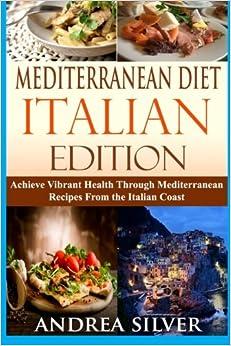 Mediterranean Diet Italian Edition: Achieve Vibrant Health Through Mediterranean Recipes From the Italian Coast (Mediterranean Cooking and Mediterranean Diet Recipes) (Volume 2)